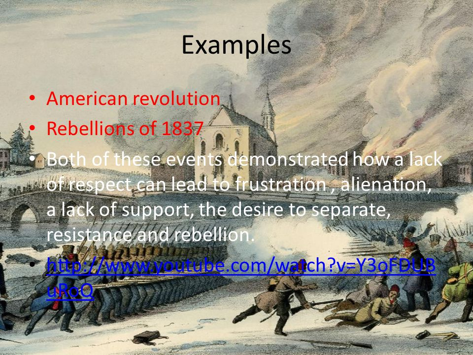 Examples American revolution Rebellions of 1837 Both of these events demonstrated how a lack of respect can lead to frustration, alienation, a lack of support, the desire to separate, resistance and rebellion.