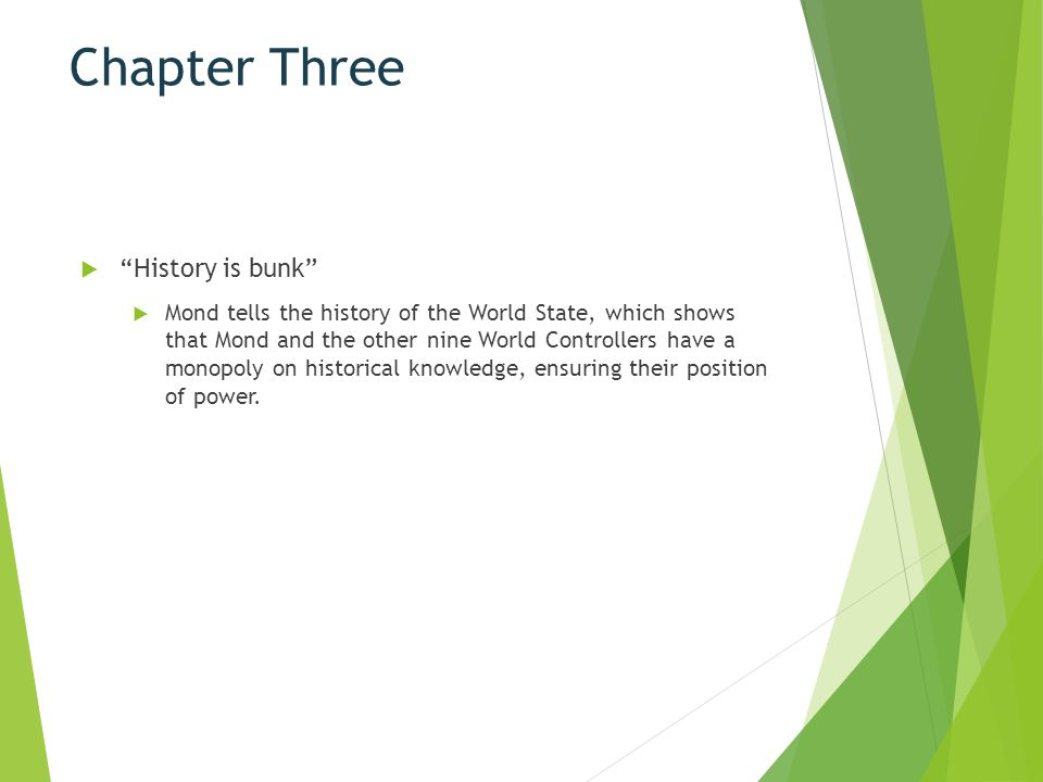 """Chapter Three  """"History is bunk""""  Mond tells the history of the World State, which shows that Mond and the other nine World Controllers have a monop"""