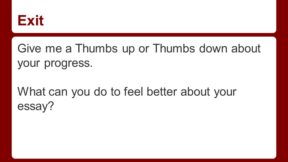 Exit Give me a Thumbs up or Thumbs down about your progress. What can you do to feel better about your essay?
