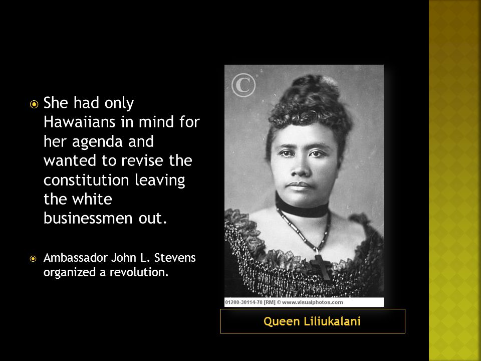 Queen Liliukalani  She had only Hawaiians in mind for her agenda and wanted to revise the constitution leaving the white businessmen out.  Ambassado