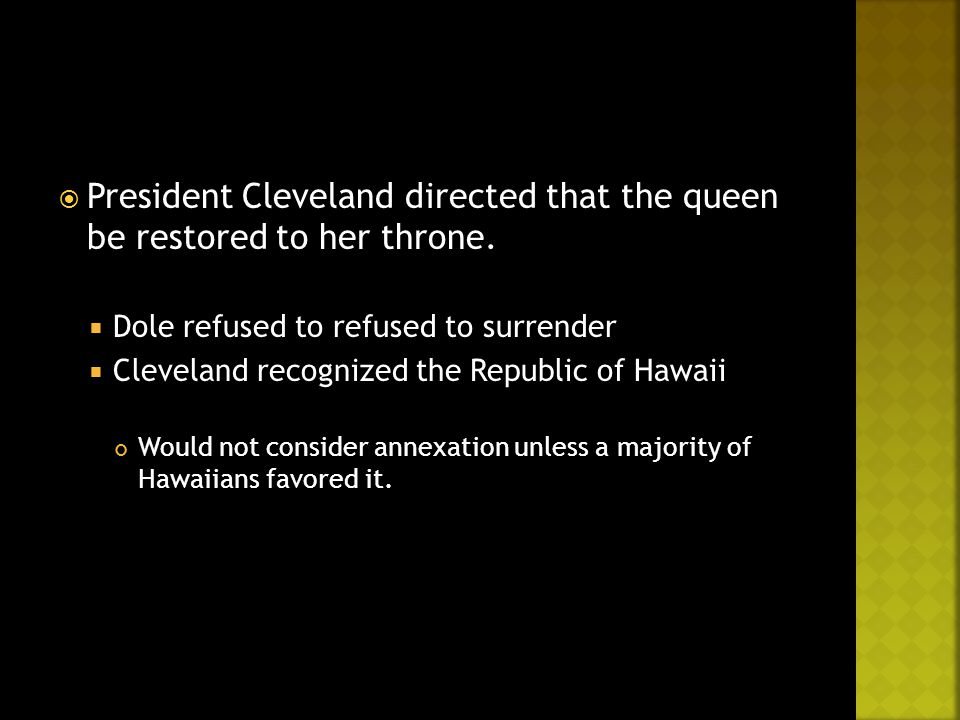  President Cleveland directed that the queen be restored to her throne.  Dole refused to refused to surrender  Cleveland recognized the Republic of