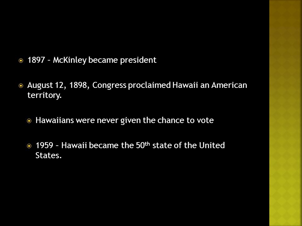  1897 – McKinley became president  August 12, 1898, Congress proclaimed Hawaii an American territory.  Hawaiians were never given the chance to vot