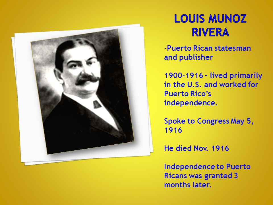 -Puerto Rican statesman and publisher 1900-1916 – lived primarily in the U.S. and worked for Puerto Rico's independence. Spoke to Congress May 5, 1916