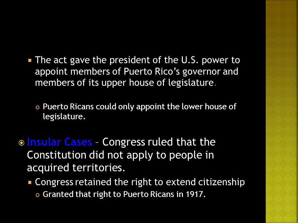  The act gave the president of the U.S. power to appoint members of Puerto Rico's governor and members of its upper house of legislature. Puerto Rica