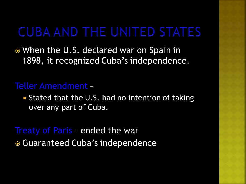  When the U.S. declared war on Spain in 1898, it recognized Cuba's independence. Teller Amendment –  Stated that the U.S. had no intention of taking