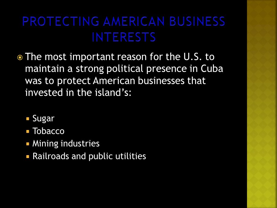  The most important reason for the U.S. to maintain a strong political presence in Cuba was to protect American businesses that invested in the islan
