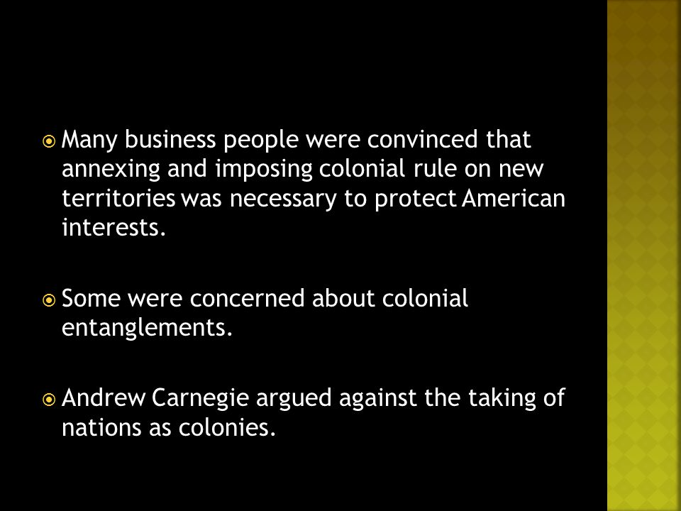  Many business people were convinced that annexing and imposing colonial rule on new territories was necessary to protect American interests.  Some