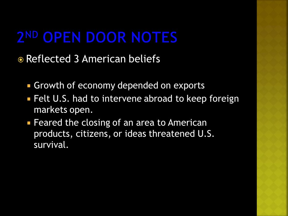  Reflected 3 American beliefs  Growth of economy depended on exports  Felt U.S. had to intervene abroad to keep foreign markets open.  Feared the
