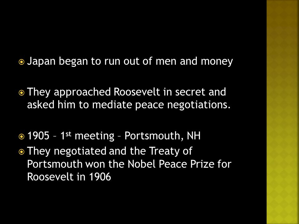  Japan began to run out of men and money  They approached Roosevelt in secret and asked him to mediate peace negotiations.  1905 – 1 st meeting – P