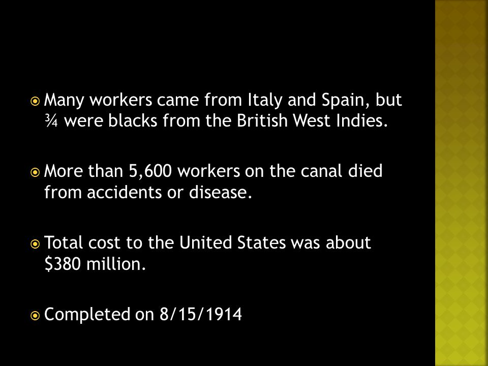  Many workers came from Italy and Spain, but ¾ were blacks from the British West Indies.  More than 5,600 workers on the canal died from accidents o
