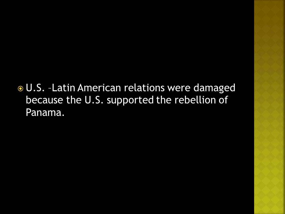 U.S. –Latin American relations were damaged because the U.S. supported the rebellion of Panama.