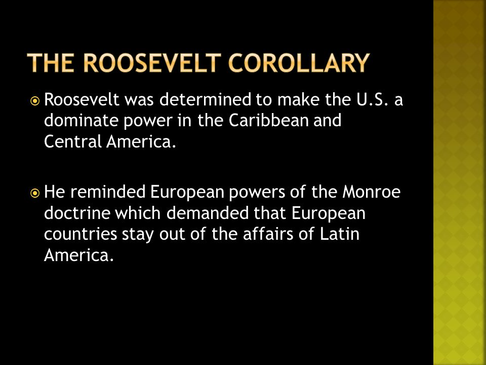  Roosevelt was determined to make the U.S. a dominate power in the Caribbean and Central America.  He reminded European powers of the Monroe doctrin