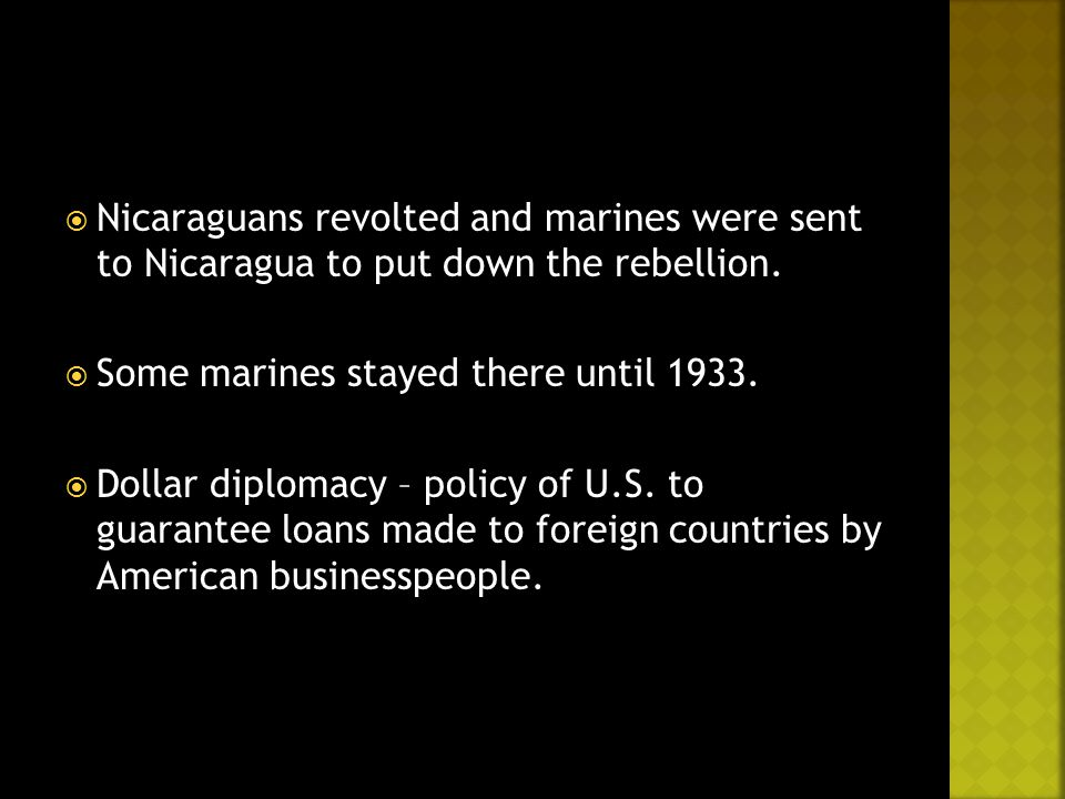  Nicaraguans revolted and marines were sent to Nicaragua to put down the rebellion.  Some marines stayed there until 1933.  Dollar diplomacy – poli