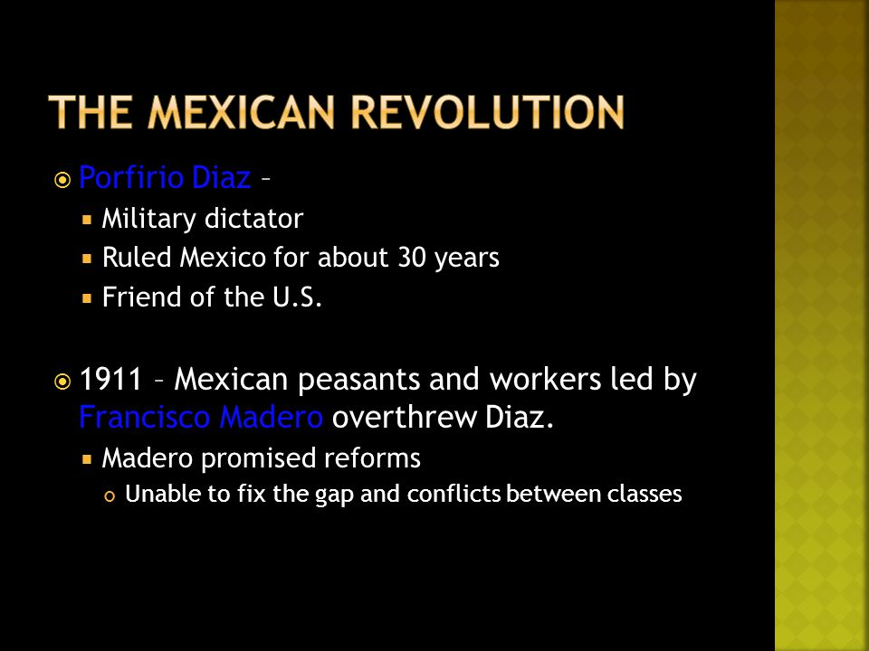  Porfirio Diaz –  Military dictator  Ruled Mexico for about 30 years  Friend of the U.S.  1911 – Mexican peasants and workers led by Francisco Ma