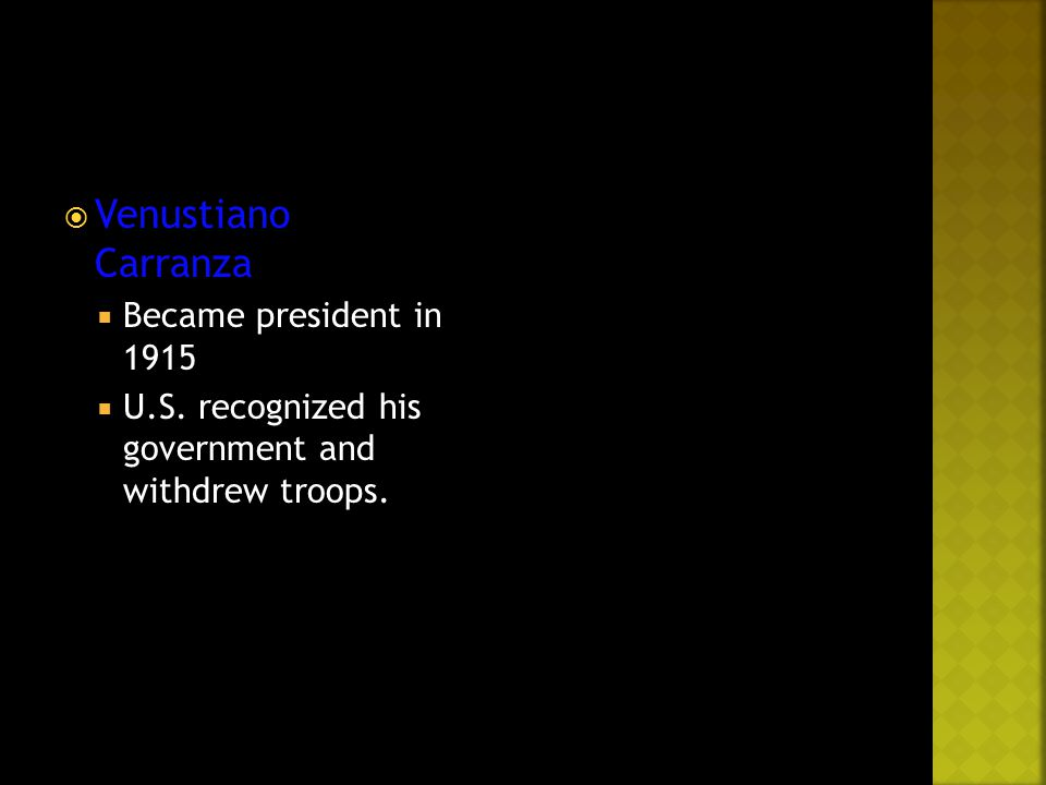  Venustiano Carranza  Became president in 1915  U.S. recognized his government and withdrew troops.