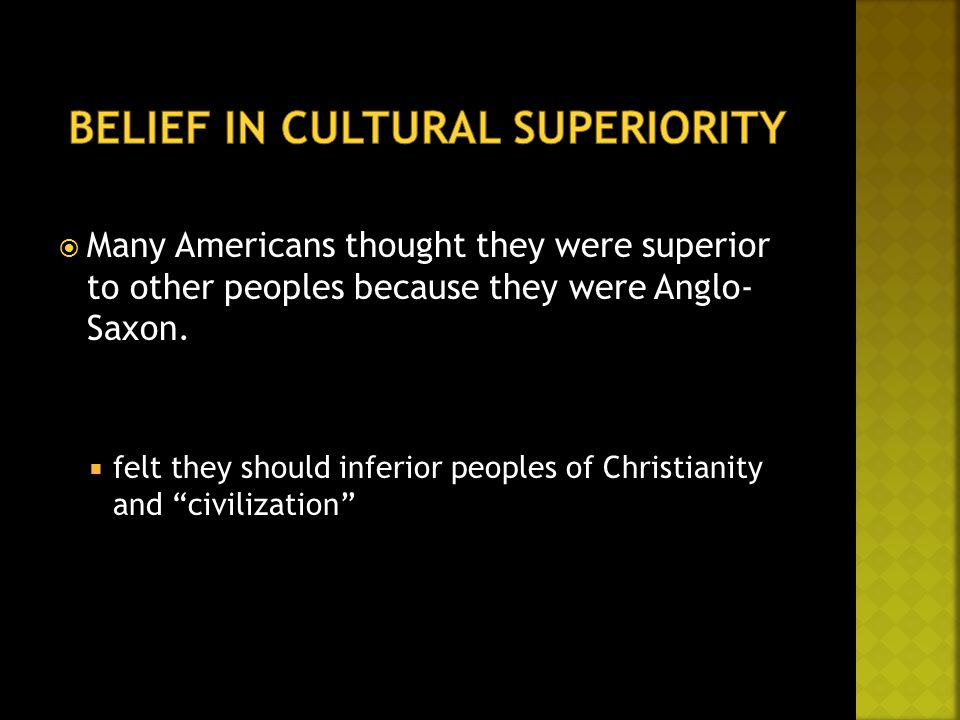  Many Americans thought they were superior to other peoples because they were Anglo- Saxon.  felt they should inferior peoples of Christianity and ""