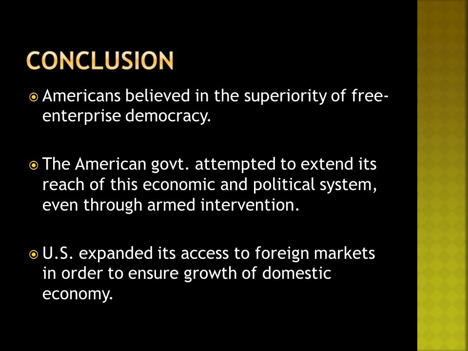  Americans believed in the superiority of free- enterprise democracy.  The American govt. attempted to extend its reach of this economic and politic