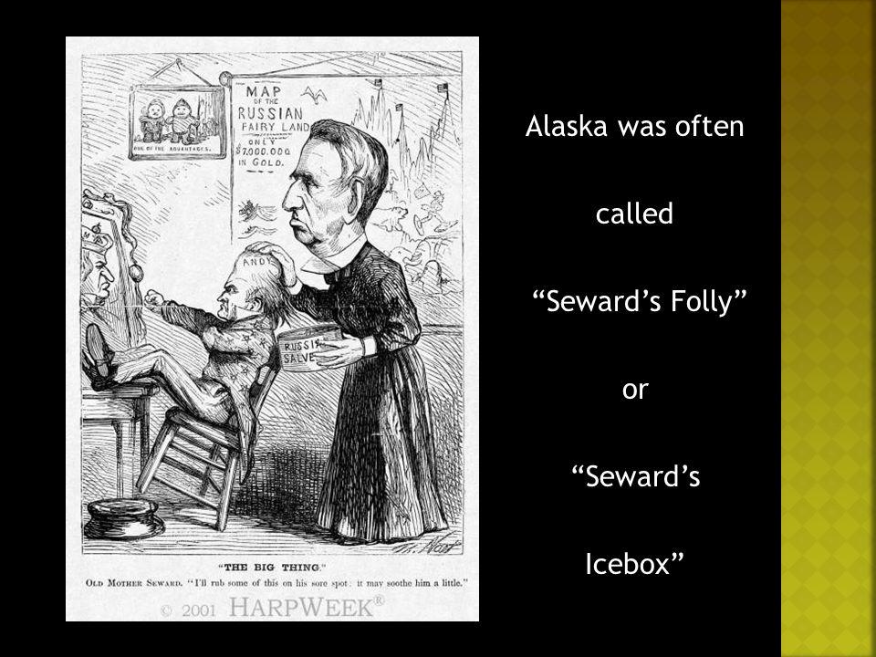 Alaska was often called Seward's Folly or Seward's Icebox