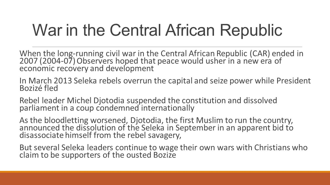War in the Central African Republic When the long-running civil war in the Central African Republic (CAR) ended in 2007 (2004-07) Observers hoped that peace would usher in a new era of economic recovery and development In March 2013 Seleka rebels overrun the capital and seize power while President Bozizé fled Rebel leader Michel Djotodia suspended the constitution and dissolved parliament in a coup condemned internationally As the bloodletting worsened, Djotodia, the first Muslim to run the country, announced the dissolution of the Seleka in September in an apparent bid to disassociate himself from the rebel savagery, But several Seleka leaders continue to wage their own wars with Christians who claim to be supporters of the ousted Bozize