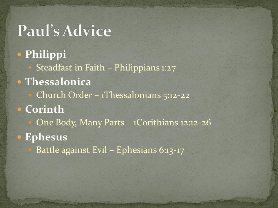 Philippi Steadfast in Faith – Philippians 1:27 Thessalonica Church Order – 1Thessalonians 5:12-22 Corinth One Body, Many Parts – 1Corithians 12:12-26 Ephesus Battle against Evil – Ephesians 6:13-17