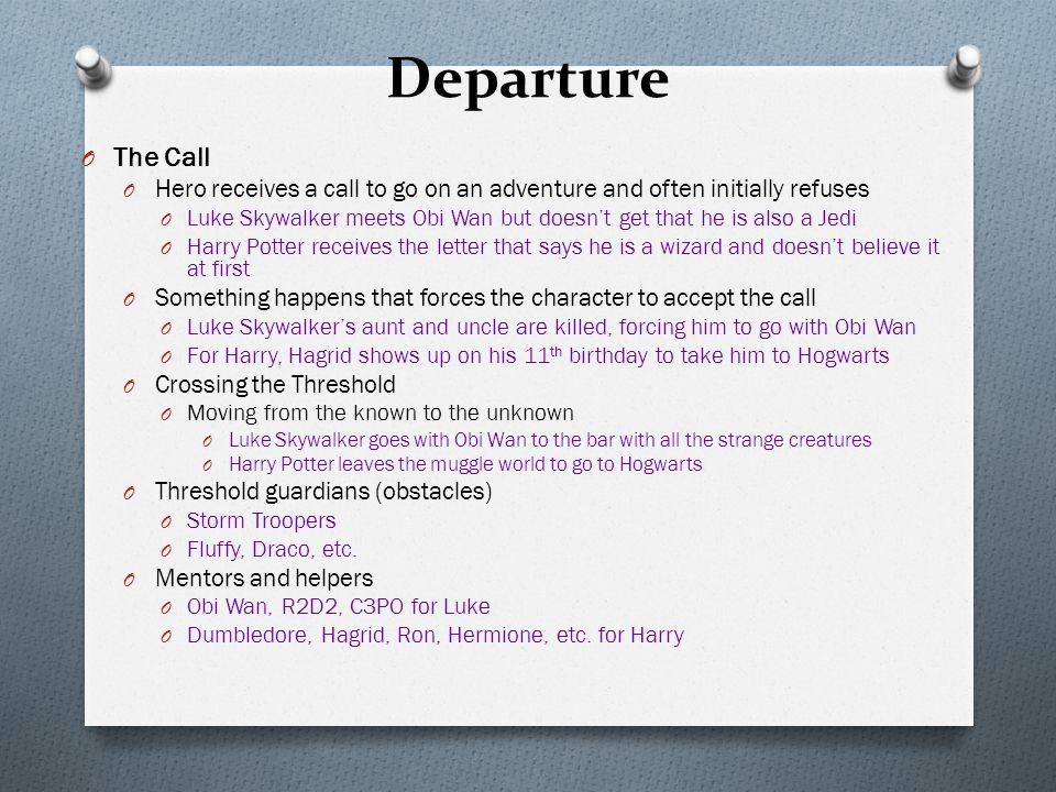Departure O The Call O Hero receives a call to go on an adventure and often initially refuses O Luke Skywalker meets Obi Wan but doesn't get that he is also a Jedi O Harry Potter receives the letter that says he is a wizard and doesn't believe it at first O Something happens that forces the character to accept the call O Luke Skywalker's aunt and uncle are killed, forcing him to go with Obi Wan O For Harry, Hagrid shows up on his 11 th birthday to take him to Hogwarts O Crossing the Threshold O Moving from the known to the unknown O Luke Skywalker goes with Obi Wan to the bar with all the strange creatures O Harry Potter leaves the muggle world to go to Hogwarts O Threshold guardians (obstacles) O Storm Troopers O Fluffy, Draco, etc.
