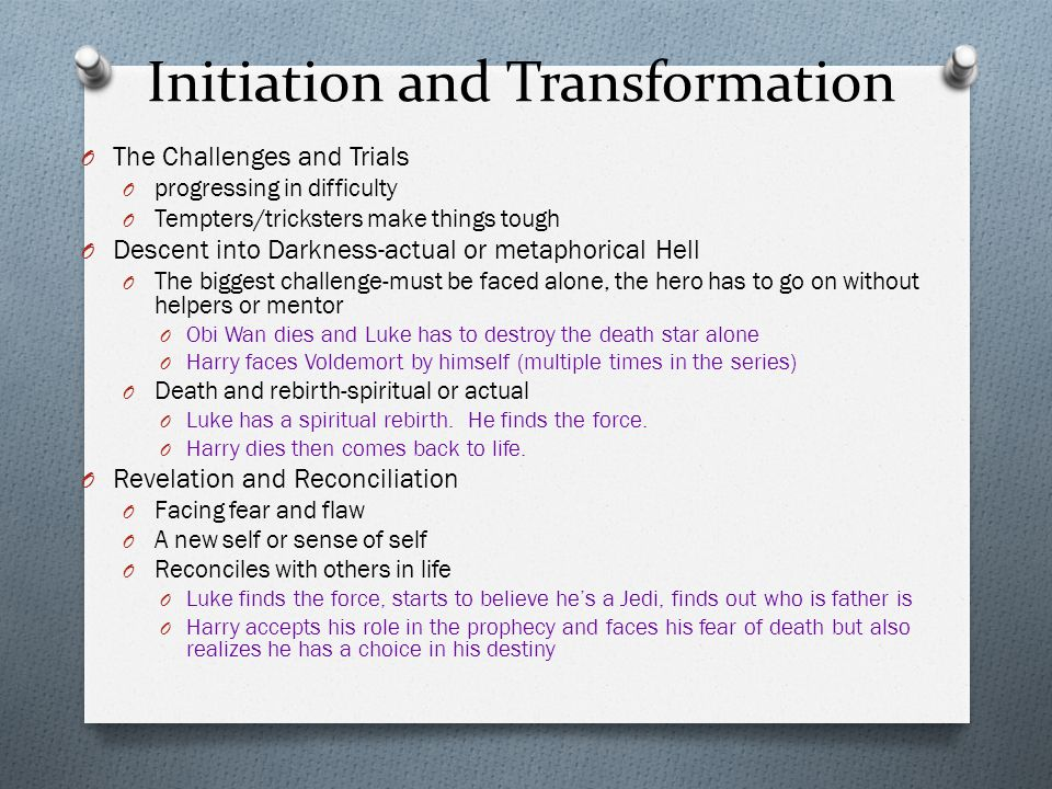 Initiation and Transformation O The Challenges and Trials O progressing in difficulty O Tempters/tricksters make things tough O Descent into Darkness-actual or metaphorical Hell O The biggest challenge-must be faced alone, the hero has to go on without helpers or mentor O Obi Wan dies and Luke has to destroy the death star alone O Harry faces Voldemort by himself (multiple times in the series) O Death and rebirth-spiritual or actual O Luke has a spiritual rebirth.