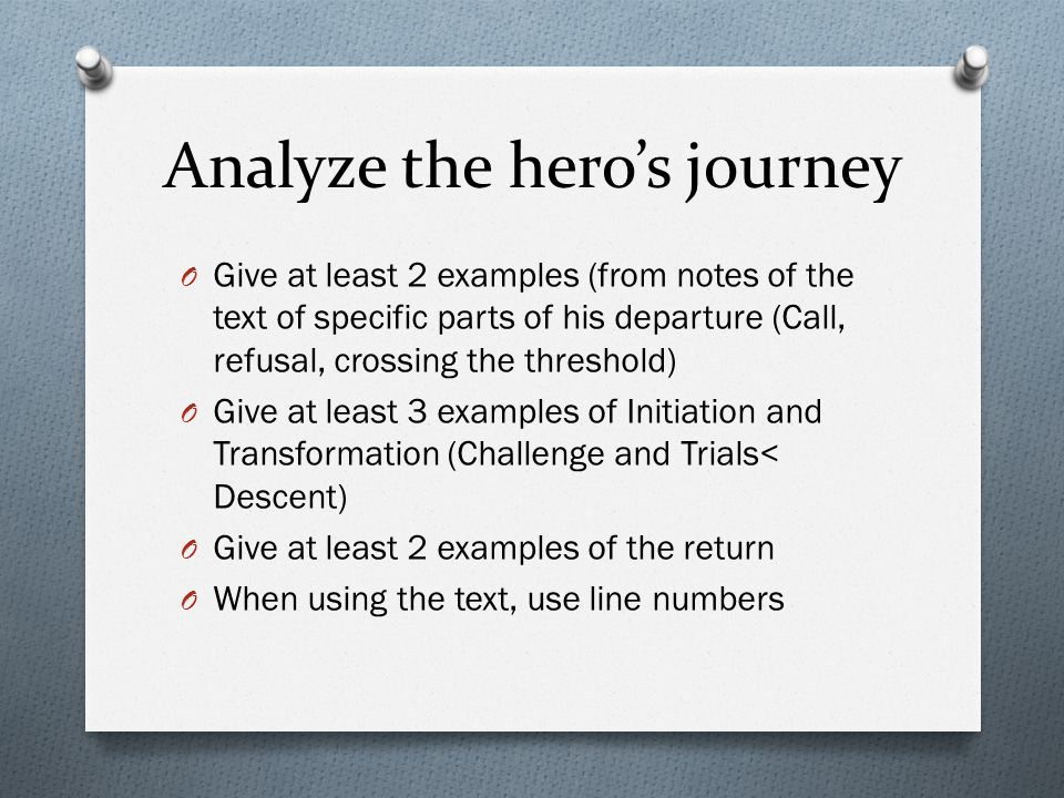 Analyze the hero's journey O Give at least 2 examples (from notes of the text of specific parts of his departure (Call, refusal, crossing the threshold) O Give at least 3 examples of Initiation and Transformation (Challenge and Trials< Descent) O Give at least 2 examples of the return O When using the text, use line numbers