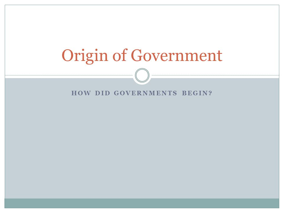 HOW DID GOVERNMENTS BEGIN? Origin of Government