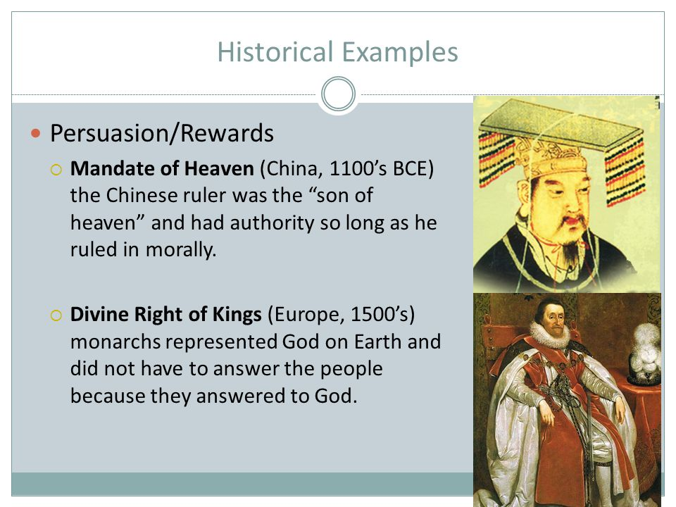 "Historical Examples Persuasion/Rewards  Mandate of Heaven (China, 1100's BCE) the Chinese ruler was the ""son of heaven"" and had authority so long as"
