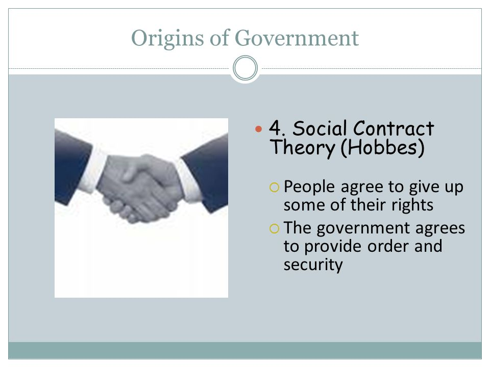 Origins of Government 4. Social Contract Theory (Hobbes)  People agree to give up some of their rights  The government agrees to provide order and s
