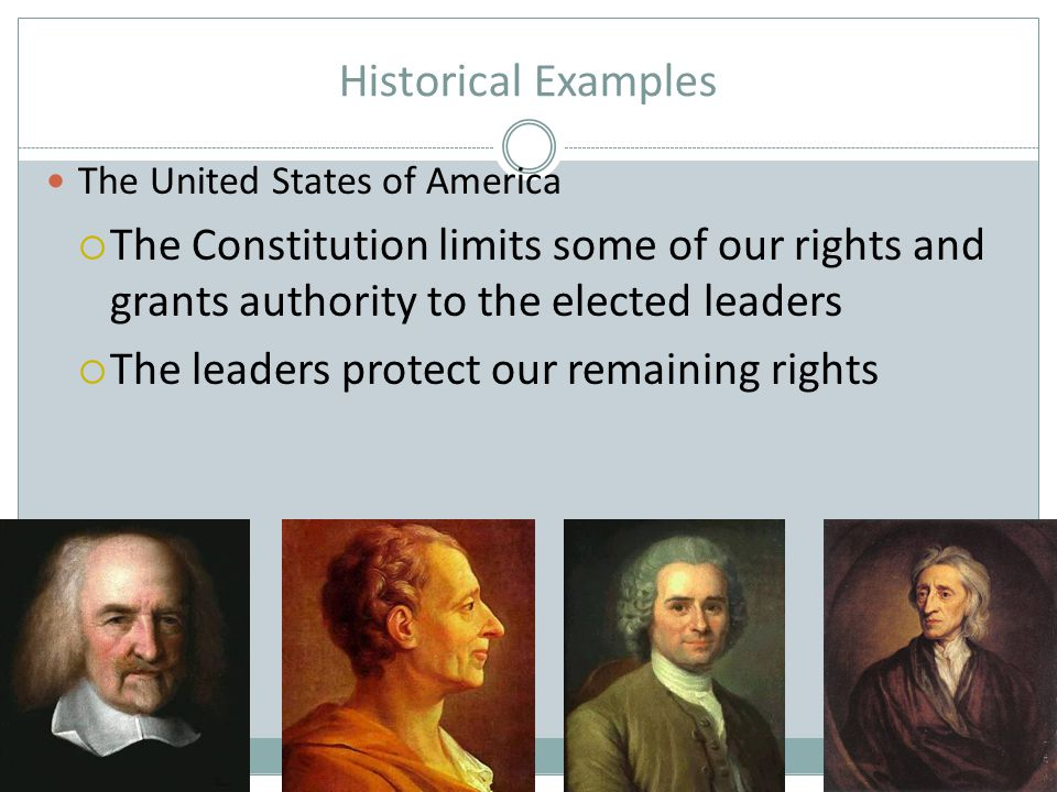 Historical Examples The United States of America  The Constitution limits some of our rights and grants authority to the elected leaders  The leader