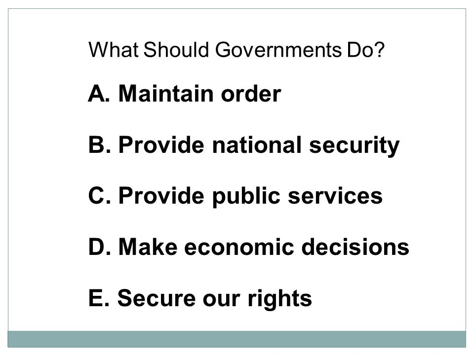 What Should Governments Do? A. Maintain order B. Provide national security C. Provide public services D. Make economic decisions E. Secure our rights