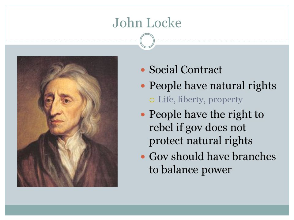 John Locke Social Contract People have natural rights  Life, liberty, property People have the right to rebel if gov does not protect natural rights
