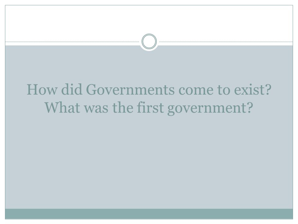 How did Governments come to exist? What was the first government?
