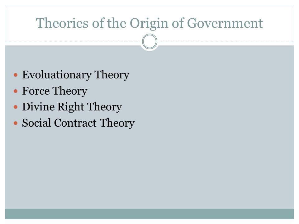 Theories of the Origin of Government Evoluationary Theory Force Theory Divine Right Theory Social Contract Theory