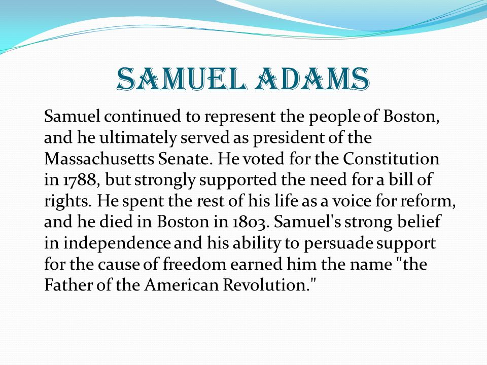 Samuel adams Samuel continued to represent the people of Boston, and he ultimately served as president of the Massachusetts Senate.