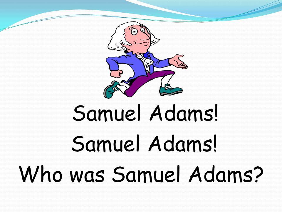 Samuel Adams! Who was Samuel Adams