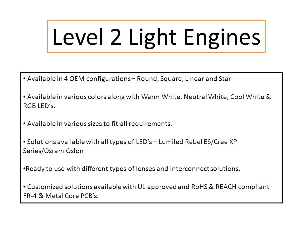 Level 2 Light Engines Available in 4 OEM configurations – Round, Square, Linear and Star Available in various colors along with Warm White, Neutral White, Cool White & RGB LED's.