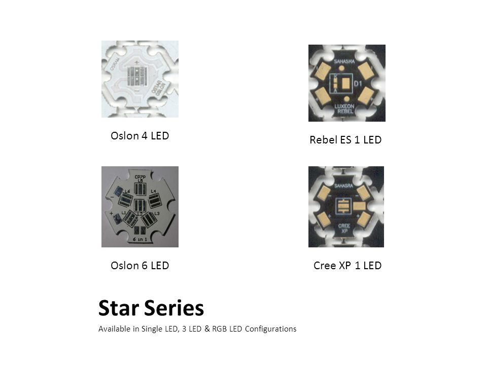Star Series Available in Single LED, 3 LED & RGB LED Configurations Oslon 6 LED Rebel ES 1 LED Cree XP 1 LED Oslon 4 LED
