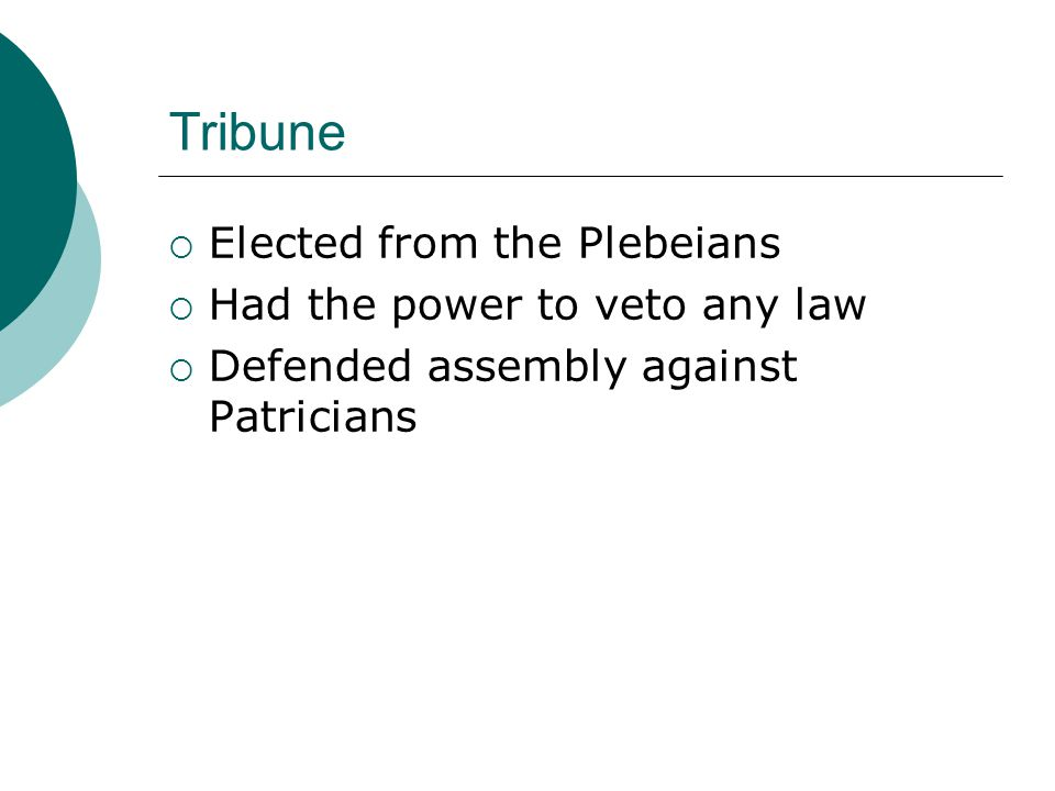 Tribune  Elected from the Plebeians  Had the power to veto any law  Defended assembly against Patricians