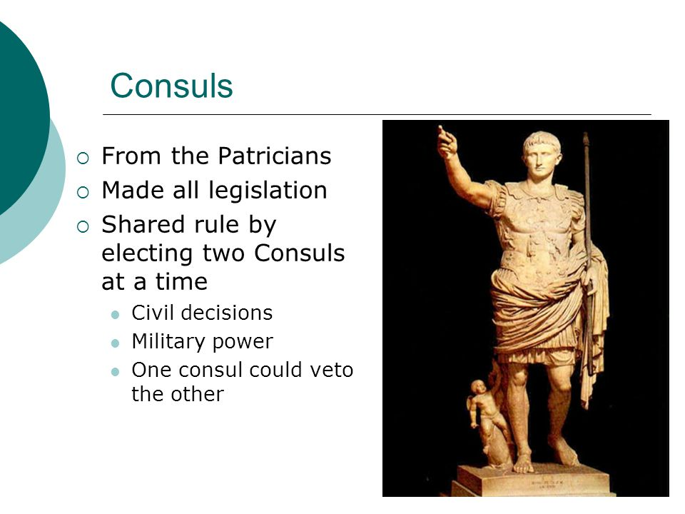 Consuls  From the Patricians  Made all legislation  Shared rule by electing two Consuls at a time Civil decisions Military power One consul could veto the other