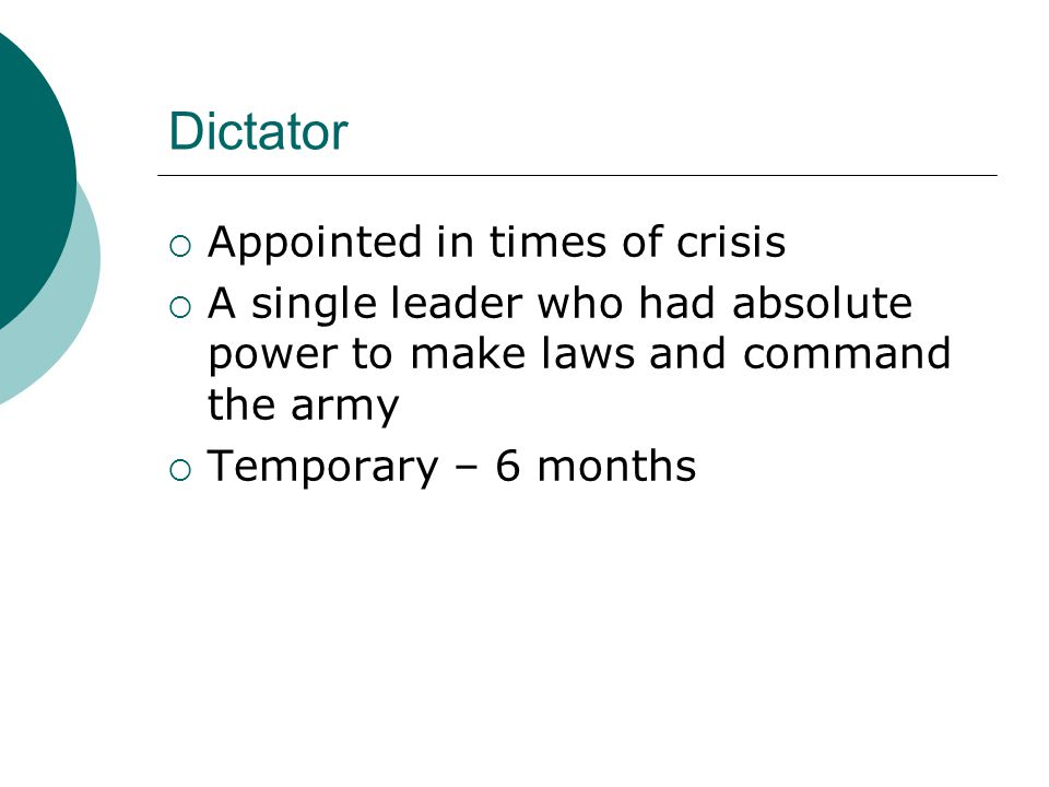 Dictator  Appointed in times of crisis  A single leader who had absolute power to make laws and command the army  Temporary – 6 months