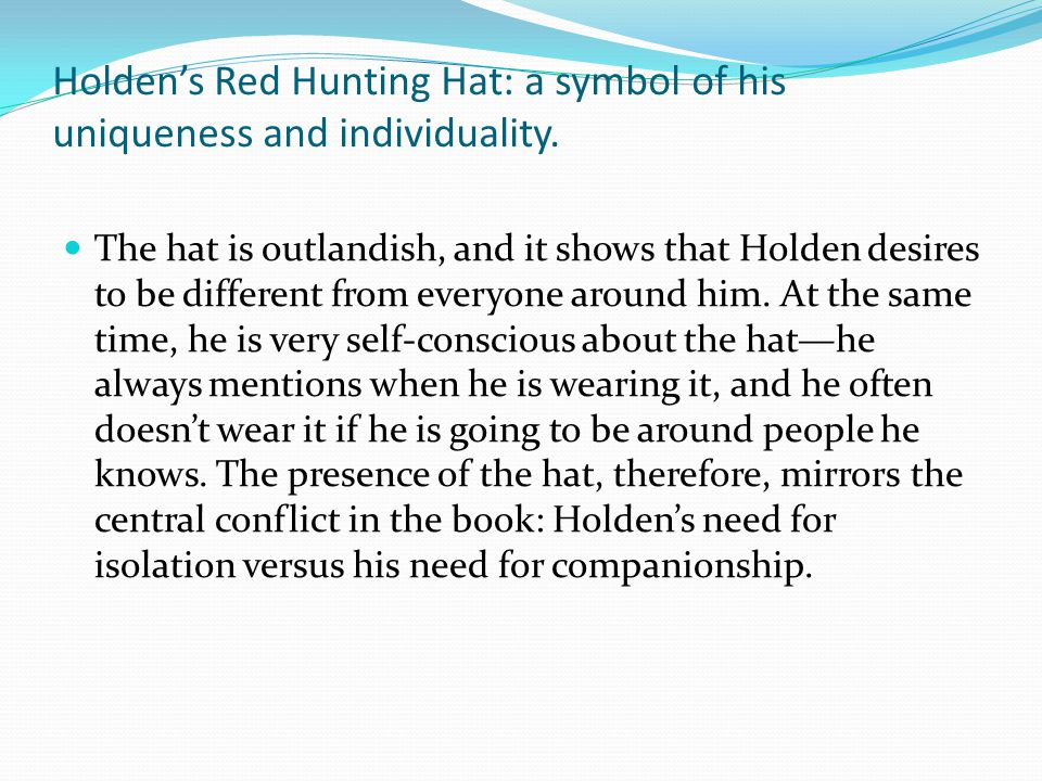 Holden's Red Hunting Hat: a symbol of his uniqueness and individuality. The hat is outlandish, and it shows that Holden desires to be different from e