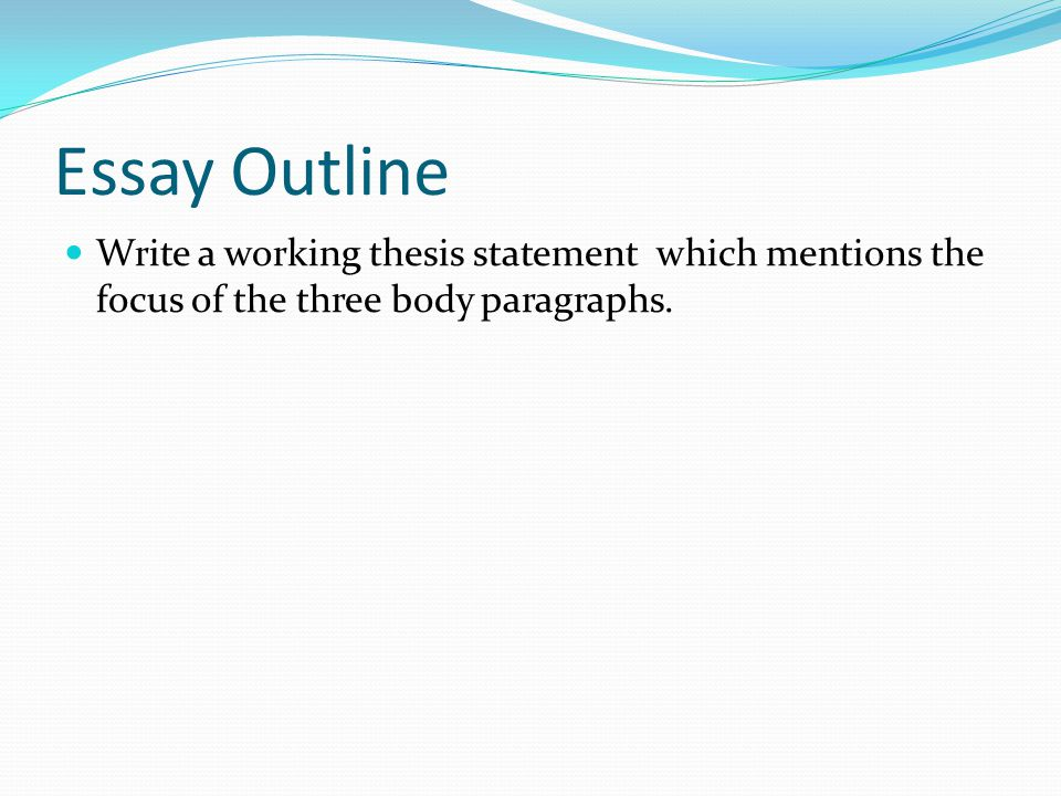 Essay Outline Write a working thesis statement which mentions the focus of the three body paragraphs.