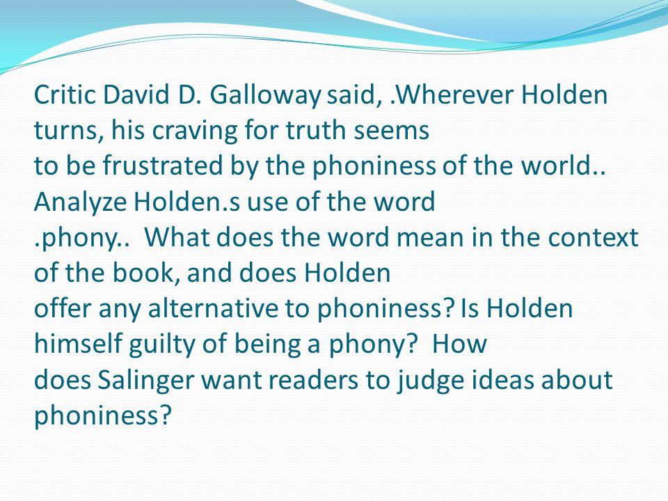 Critic David D. Galloway said,.Wherever Holden turns, his craving for truth seems to be frustrated by the phoniness of the world.. Analyze Holden.s us