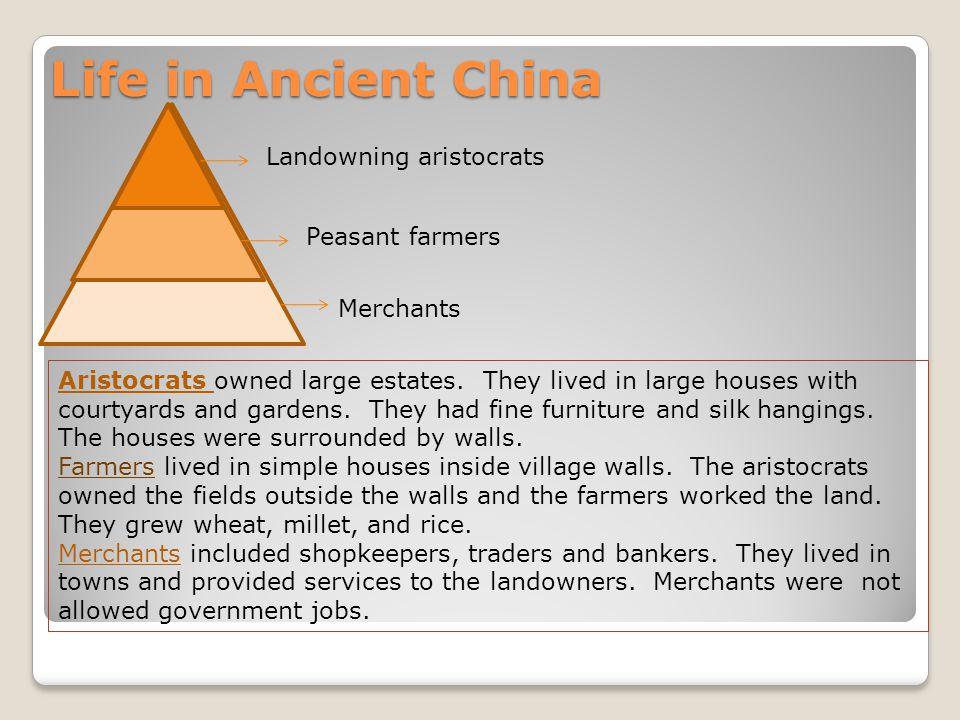 Life in Ancient China Landowning aristocrats Peasant farmers Merchants Aristocrats owned large estates.
