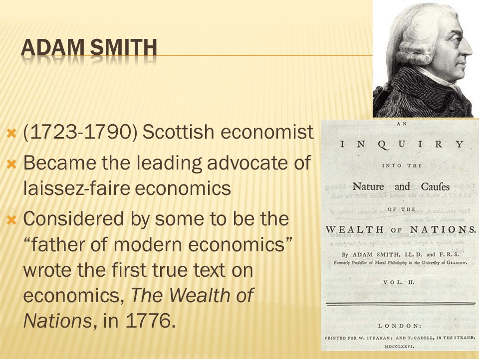  (1723-1790) Scottish economist  Became the leading advocate of laissez-faire economics  Considered by some to be the father of modern economics wrote the first true text on economics, The Wealth of Nations, in 1776.