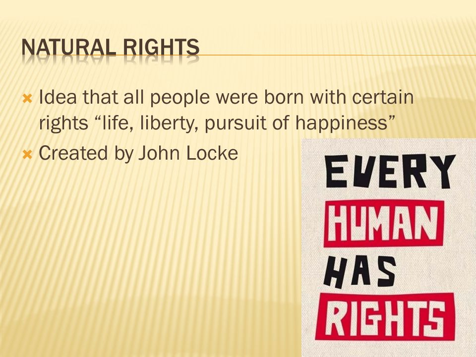  Idea that all people were born with certain rights life, liberty, pursuit of happiness  Created by John Locke