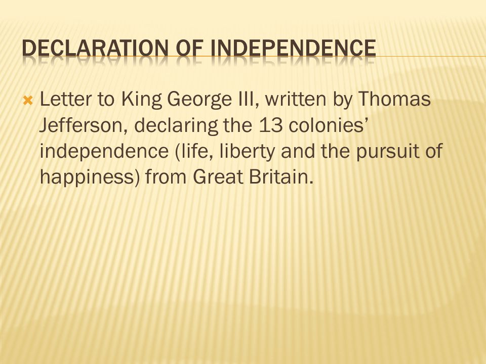  Letter to King George III, written by Thomas Jefferson, declaring the 13 colonies' independence (life, liberty and the pursuit of happiness) from Great Britain.