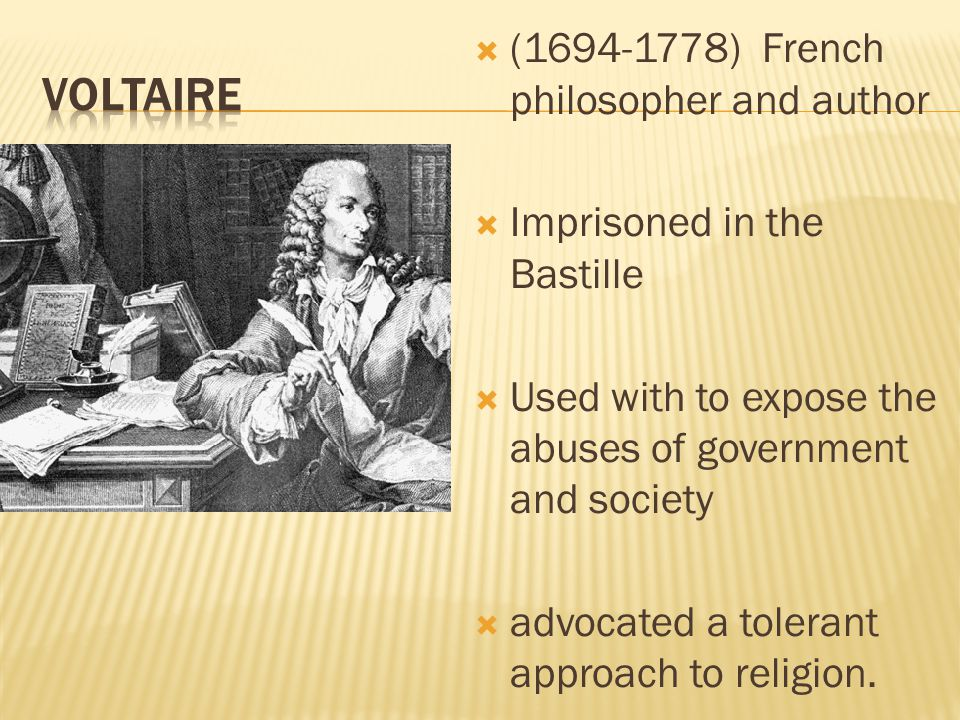 (1694-1778) French philosopher and author  Imprisoned in the Bastille  Used with to expose the abuses of government and society  advocated a tolerant approach to religion.